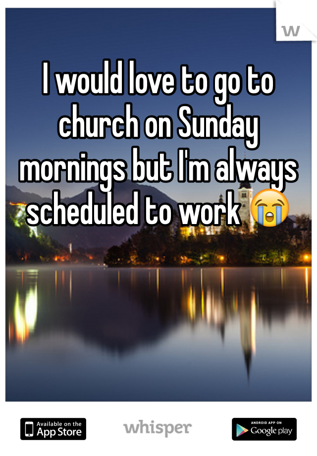 I would love to go to church on Sunday mornings but I'm always scheduled to work 😭