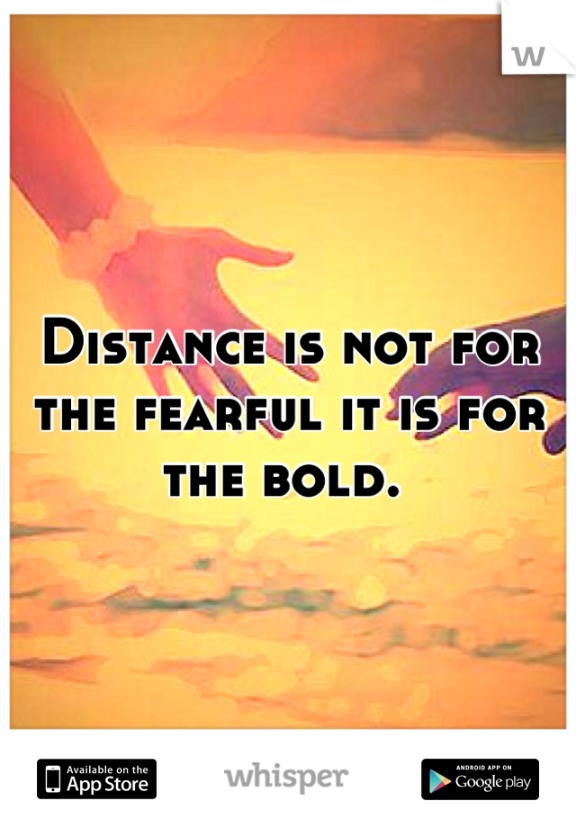 Distance is not for the fearful it is for the bold.