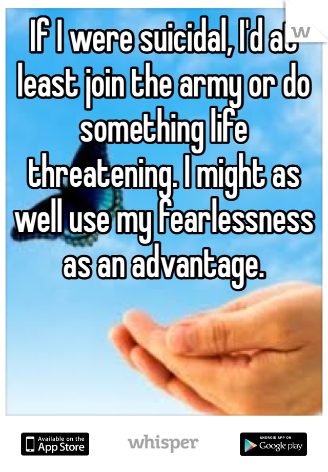 If I were suicidal, I'd at least join the army or do something life threatening. I might as well use my fearlessness as an advantage.