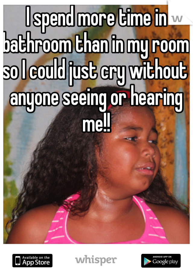 I spend more time in bathroom than in my room so I could just cry without anyone seeing or hearing me!!