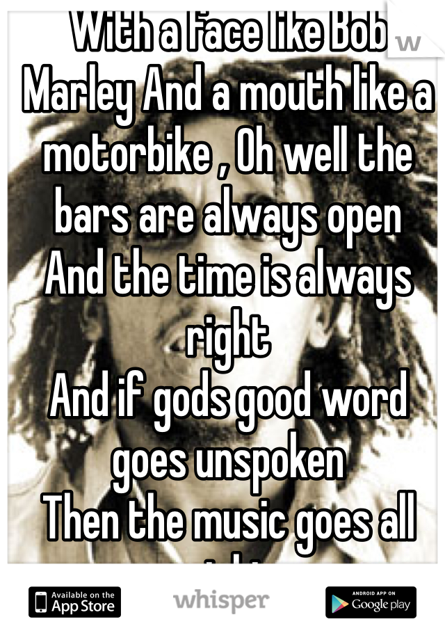 With a face like Bob Marley And a mouth like a motorbike , Oh well the bars are always open And the time is always right And if gods good word goes unspoken Then the music goes all night
