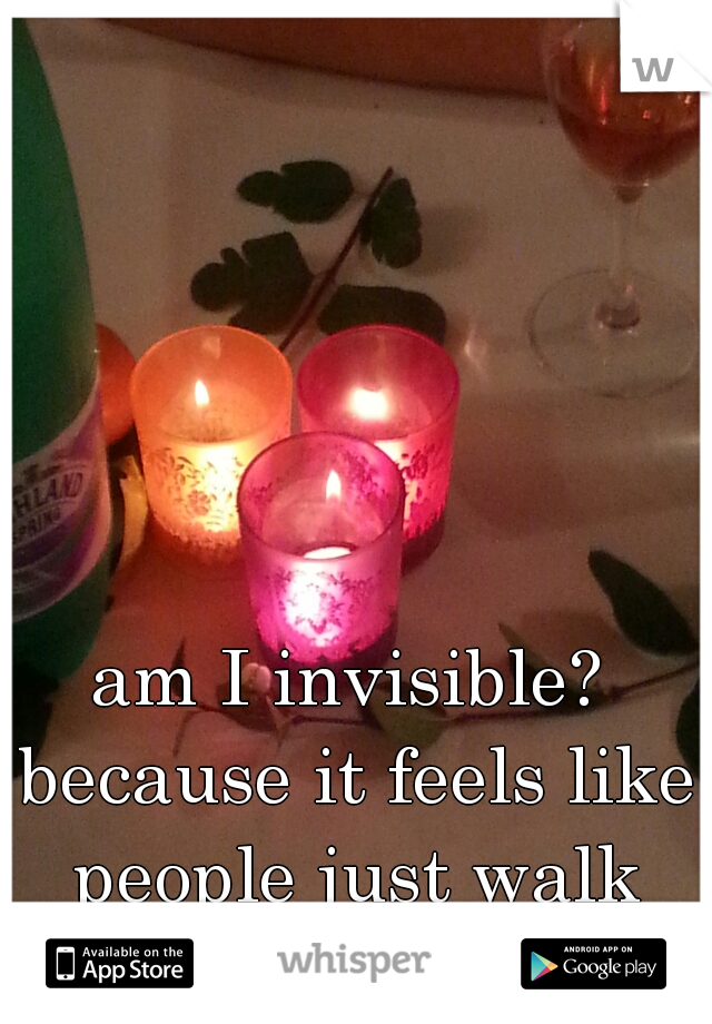 am I invisible? because it feels like people just walk through me x