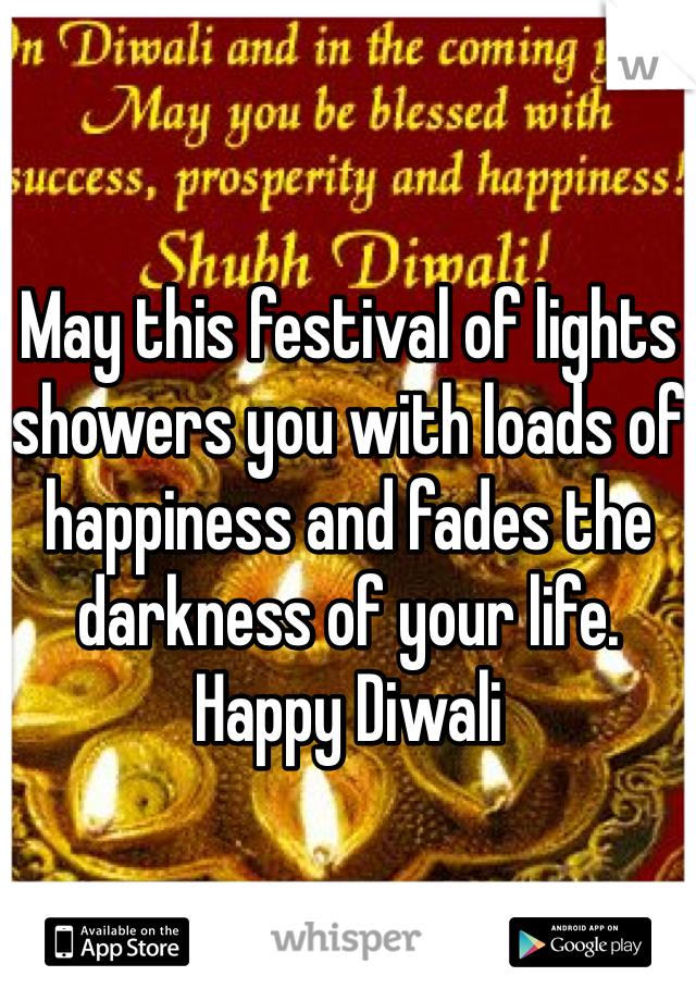 May this festival of lights showers you with loads of happiness and fades the darkness of your life. Happy Diwali