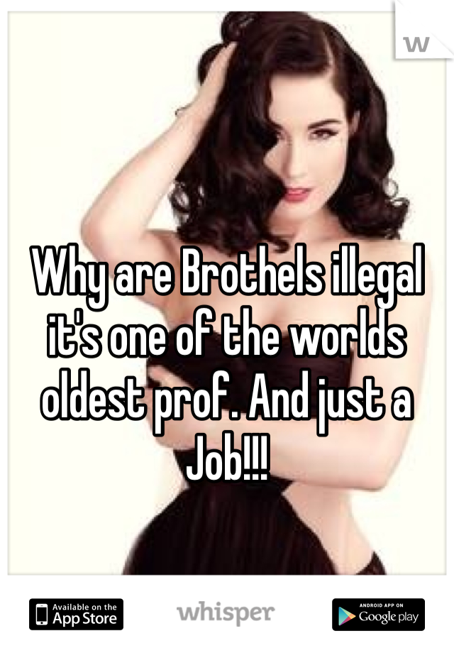 Why are Brothels illegal it's one of the worlds oldest prof. And just a Job!!!
