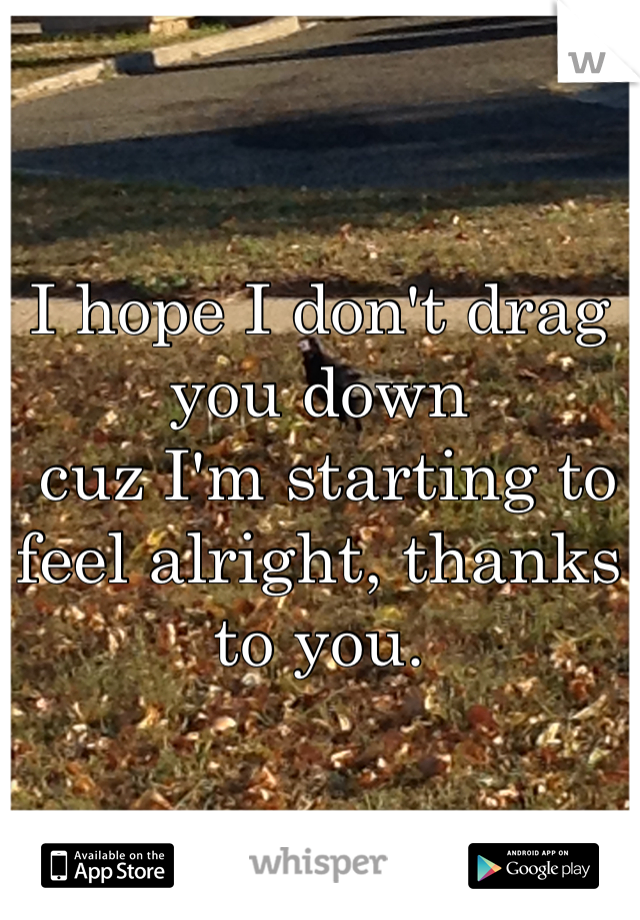 I hope I don't drag you down  cuz I'm starting to feel alright, thanks to you.