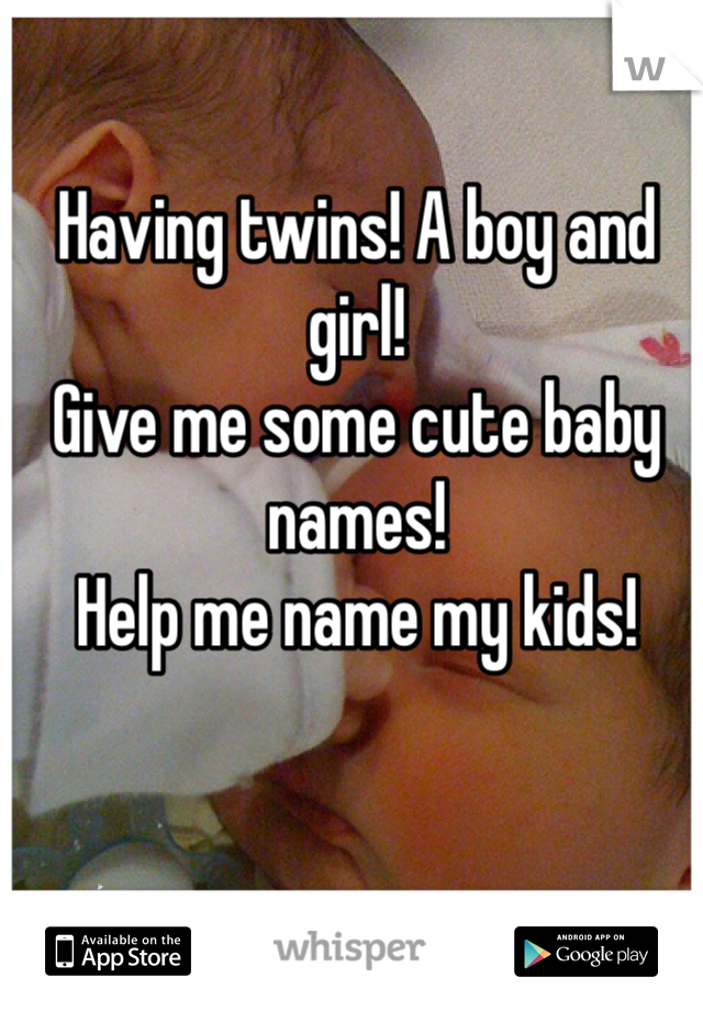 Having twins! A boy and girl! Give me some cute baby names!  Help me name my kids!
