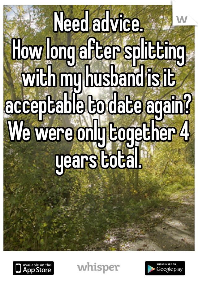 Need advice. How long after splitting with my husband is it acceptable to date again?  We were only together 4 years total.