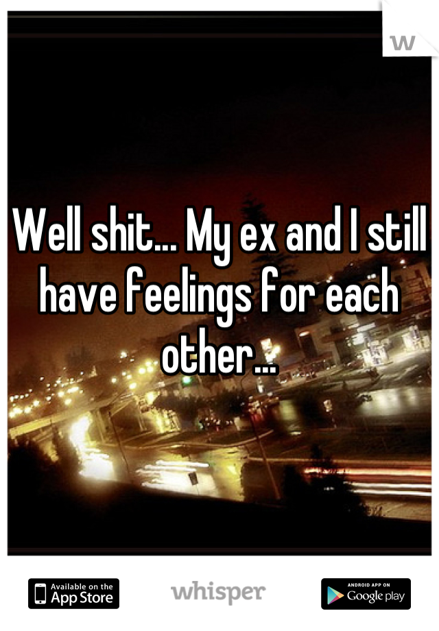 Well shit... My ex and I still have feelings for each other...