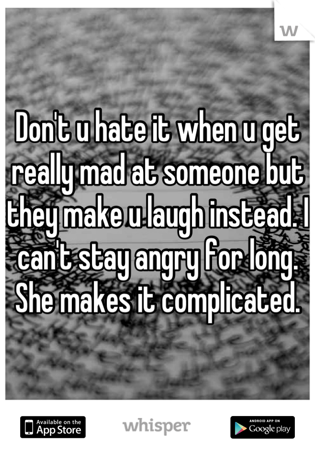 Don't u hate it when u get really mad at someone but they make u laugh instead. I can't stay angry for long. She makes it complicated.