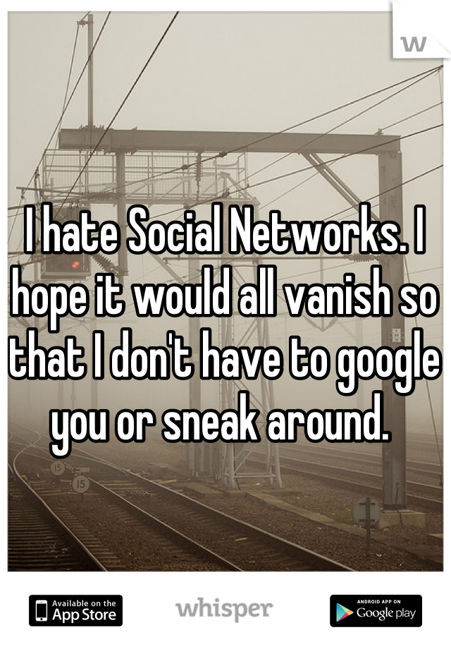 I hate Social Networks. I hope it would all vanish so that I don't have to google you or sneak around.