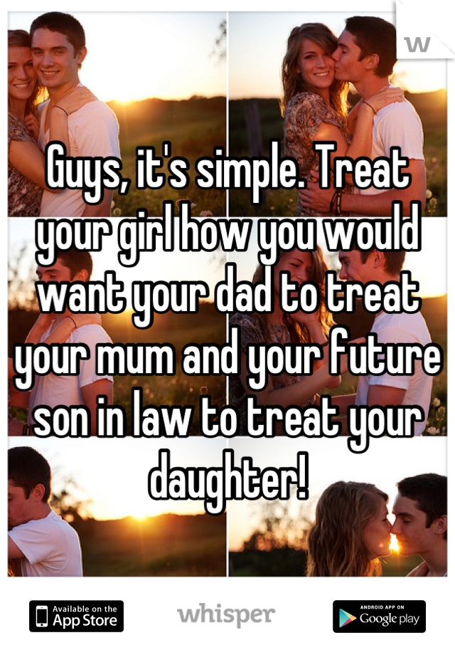 Guys, it's simple. Treat your girl how you would want your dad to treat your mum and your future son in law to treat your daughter!