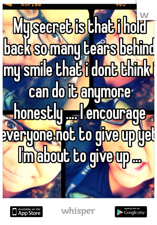 My secret is that i hold back so many tears behind my smile that i dont think i can do it anymore honestly .... I encourage everyone not to give up yet I'm about to give up ...