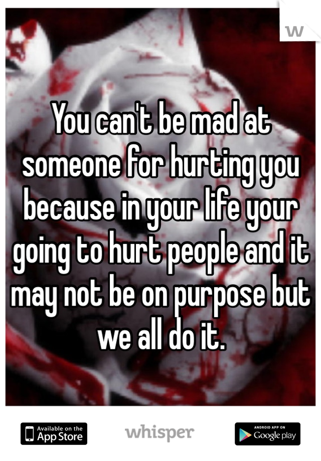 You can't be mad at someone for hurting you because in your life your going to hurt people and it may not be on purpose but we all do it.