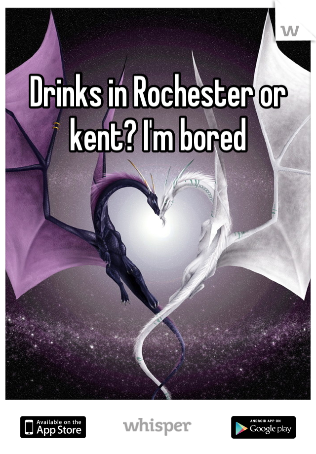 Drinks in Rochester or kent? I'm bored
