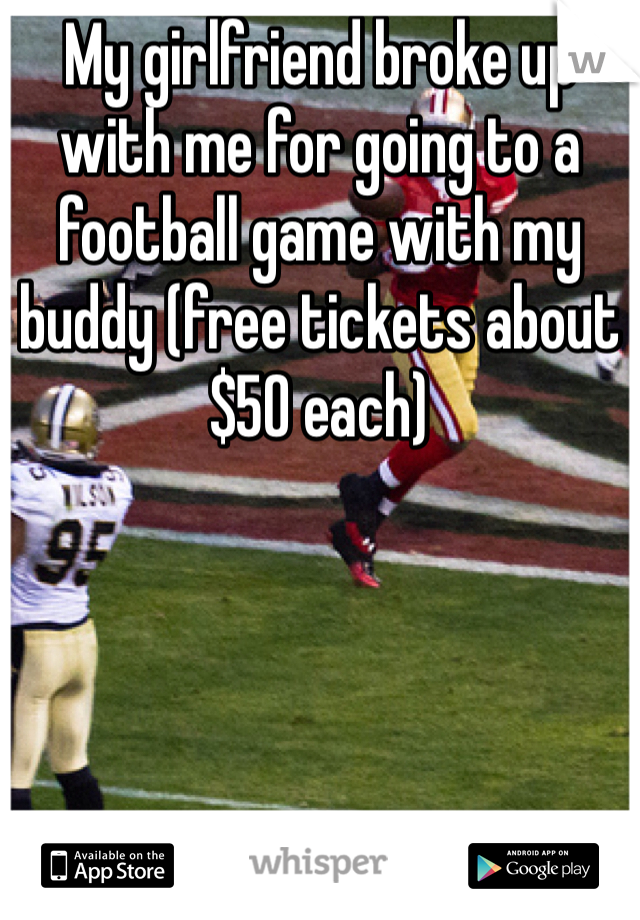 My girlfriend broke up with me for going to a football game with my buddy (free tickets about $50 each)