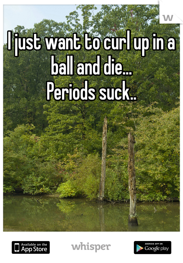 I just want to curl up in a ball and die... Periods suck..