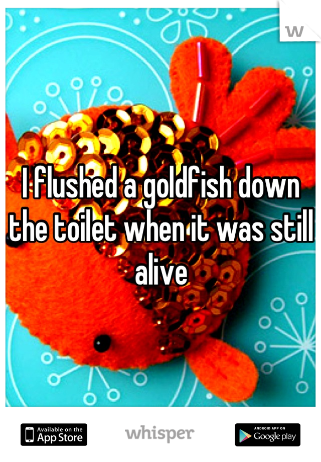 I flushed a goldfish down the toilet when it was still alive
