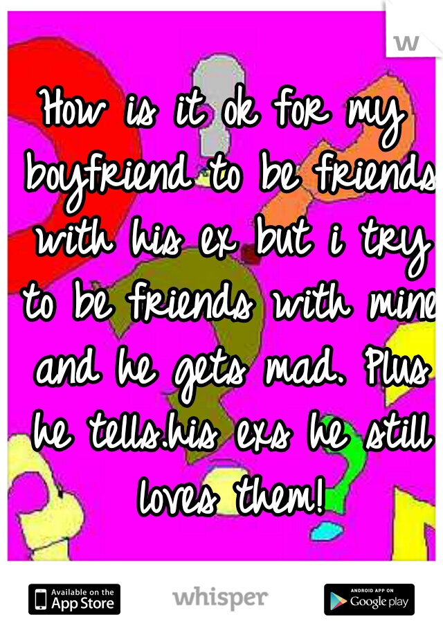 How is it ok for my boyfriend to be friends with his ex but i try to be friends with mine and he gets mad. Plus he tells.his exs he still loves them!