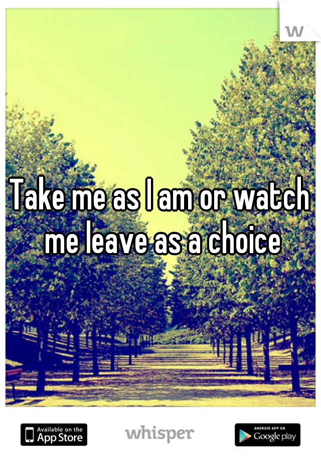 Take me as I am or watch me leave as a choice