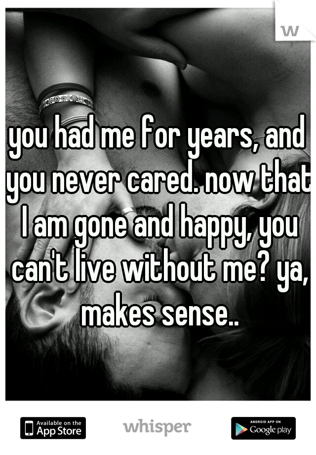 you had me for years, and you never cared. now that I am gone and happy, you can't live without me? ya, makes sense..