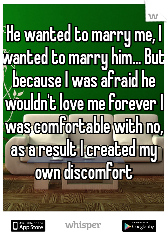He wanted to marry me, I wanted to marry him... But because I was afraid he wouldn't love me forever I was comfortable with no, as a result I created my own discomfort