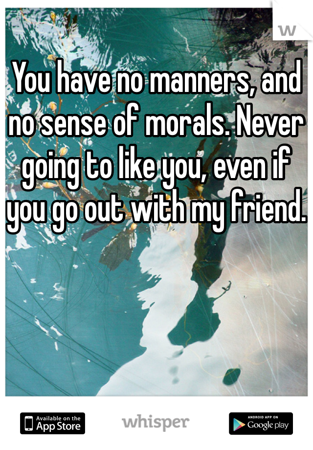 You have no manners, and no sense of morals. Never going to like you, even if you go out with my friend.