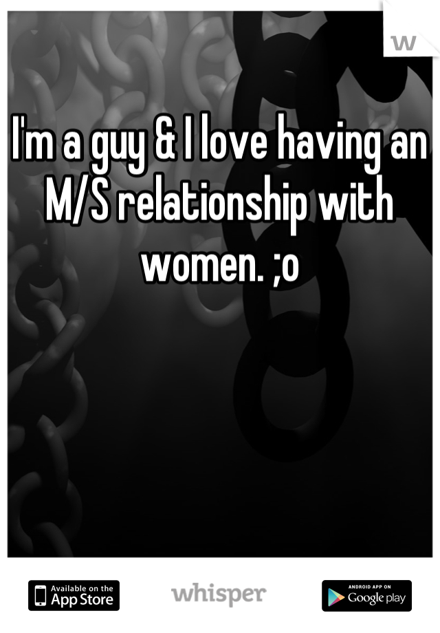 I'm a guy & I love having an M/S relationship with women. ;o