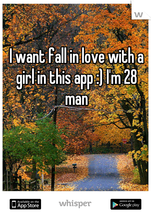 I want fall in love with a girl in this app :) I'm 28 man