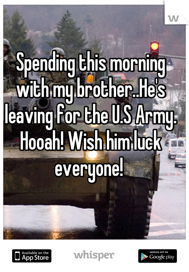 Spending this morning with my brother..He's leaving for the U.S Army. Hooah! Wish him luck everyone!
