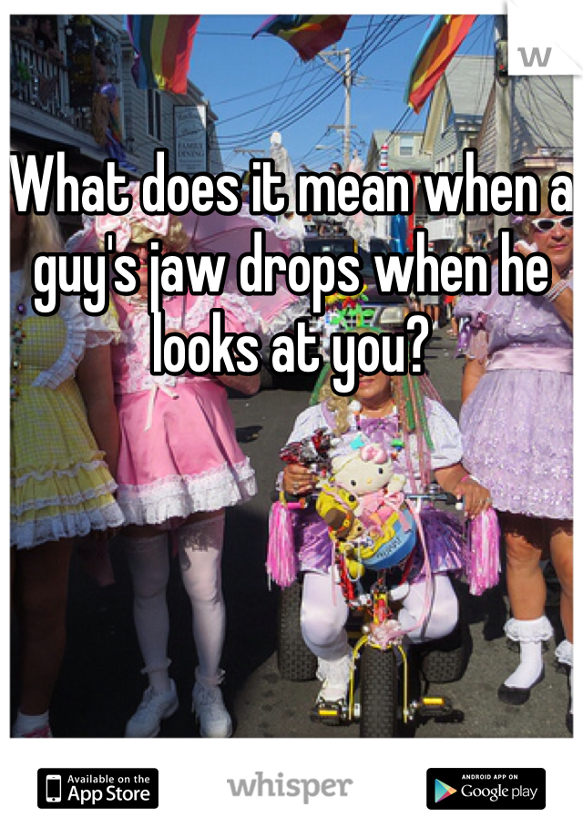 What does it mean when a guy's jaw drops when he looks at you?