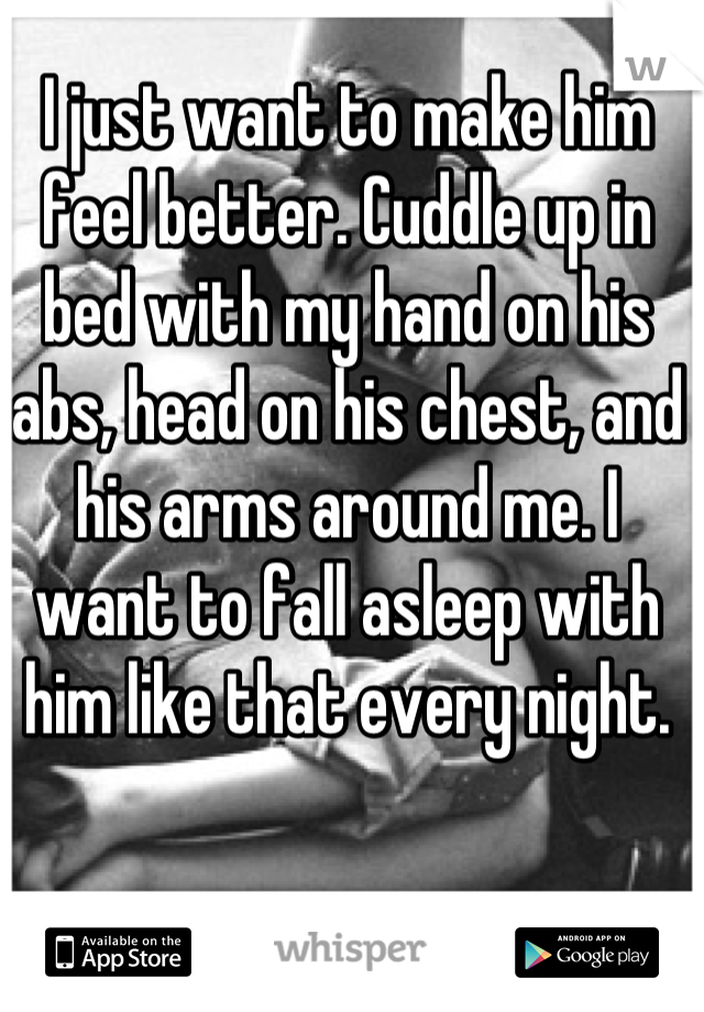 I just want to make him feel better. Cuddle up in bed with my hand on his abs, head on his chest, and his arms around me. I want to fall asleep with him like that every night.