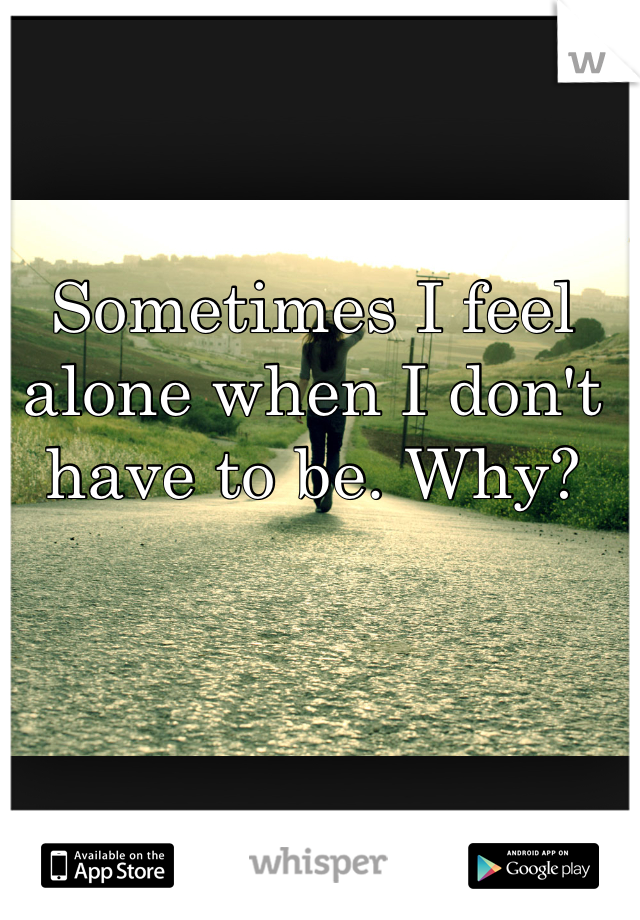 Sometimes I feel alone when I don't have to be. Why?