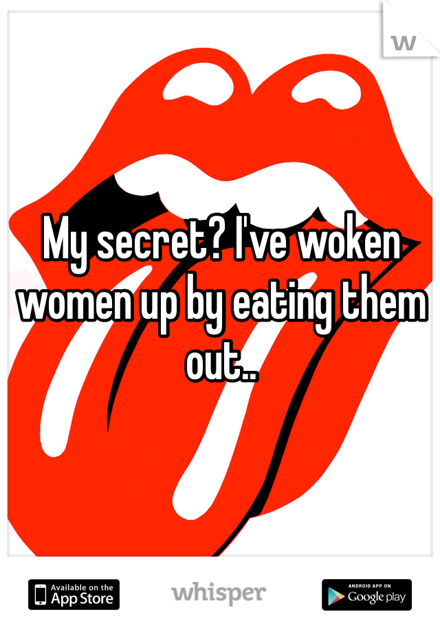 My secret? I've woken women up by eating them out..