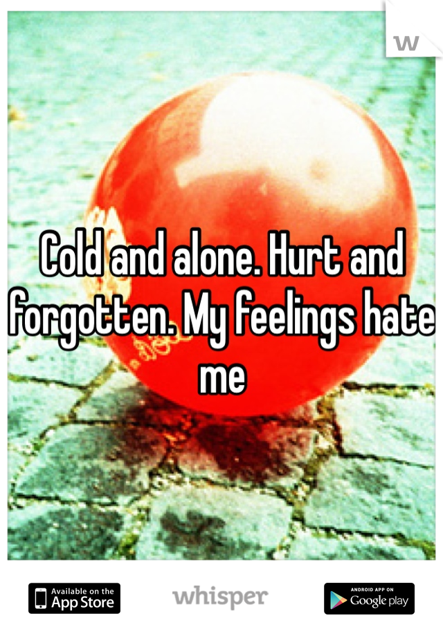 Cold and alone. Hurt and forgotten. My feelings hate me