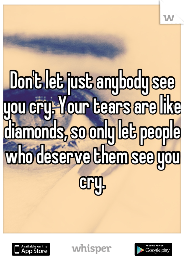 Don't let just anybody see you cry. Your tears are like diamonds, so only let people who deserve them see you cry.