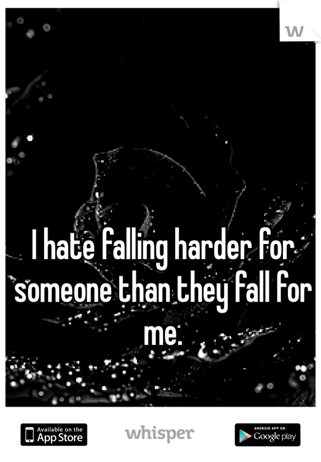 I hate falling harder for someone than they fall for me.