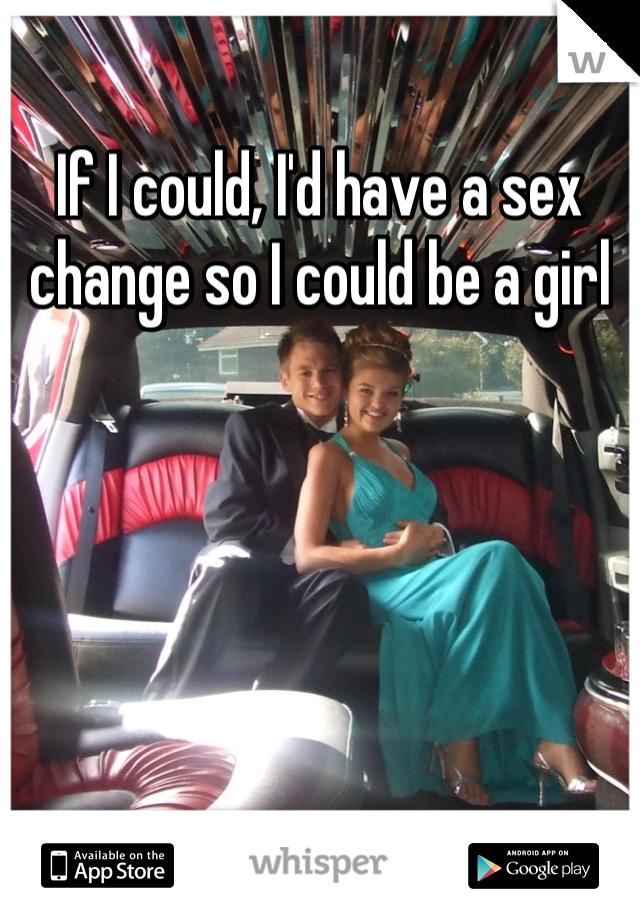 If I could, I'd have a sex change so I could be a girl