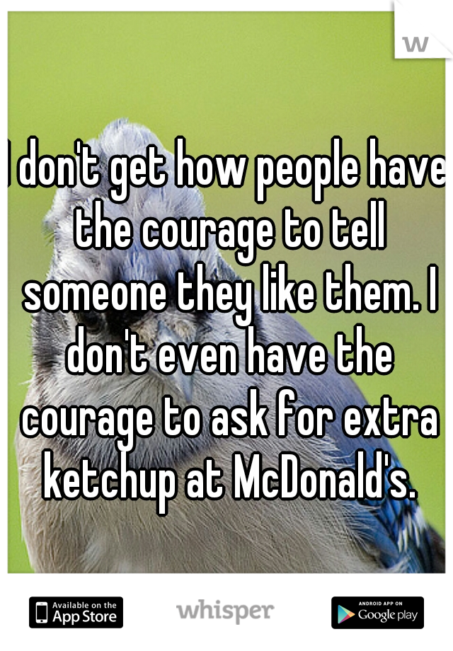 I don't get how people have the courage to tell someone they like them. I don't even have the courage to ask for extra ketchup at McDonald's.