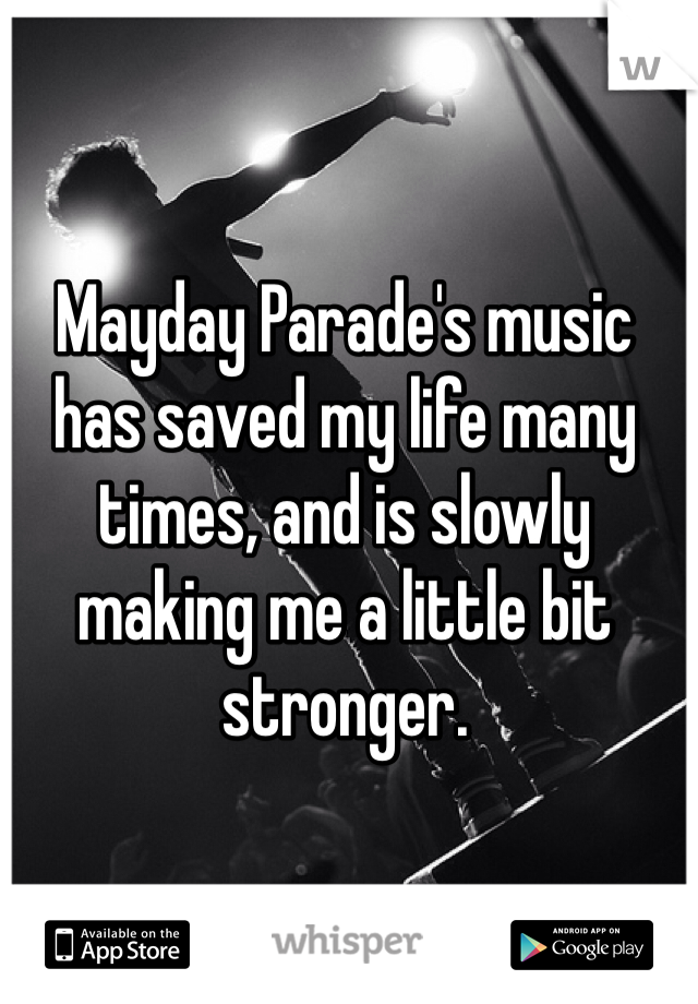Mayday Parade's music has saved my life many times, and is slowly making me a little bit stronger.