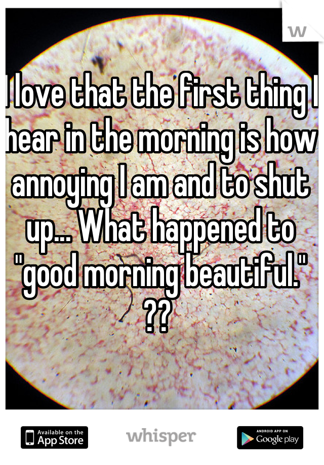 """I love that the first thing I hear in the morning is how annoying I am and to shut up... What happened to """"good morning beautiful."""" ??"""