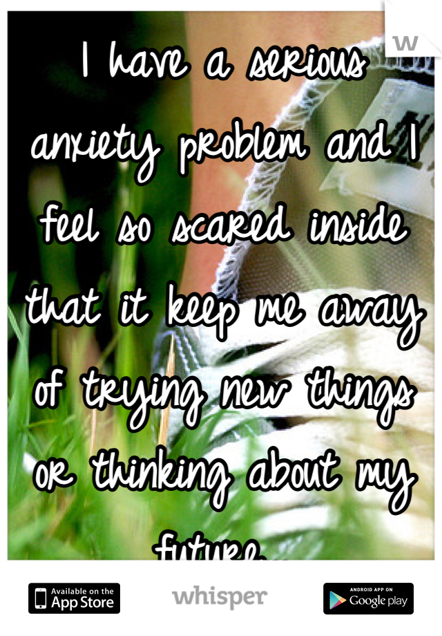 I have a serious anxiety problem and I feel so scared inside that it keep me away of trying new things or thinking about my future...