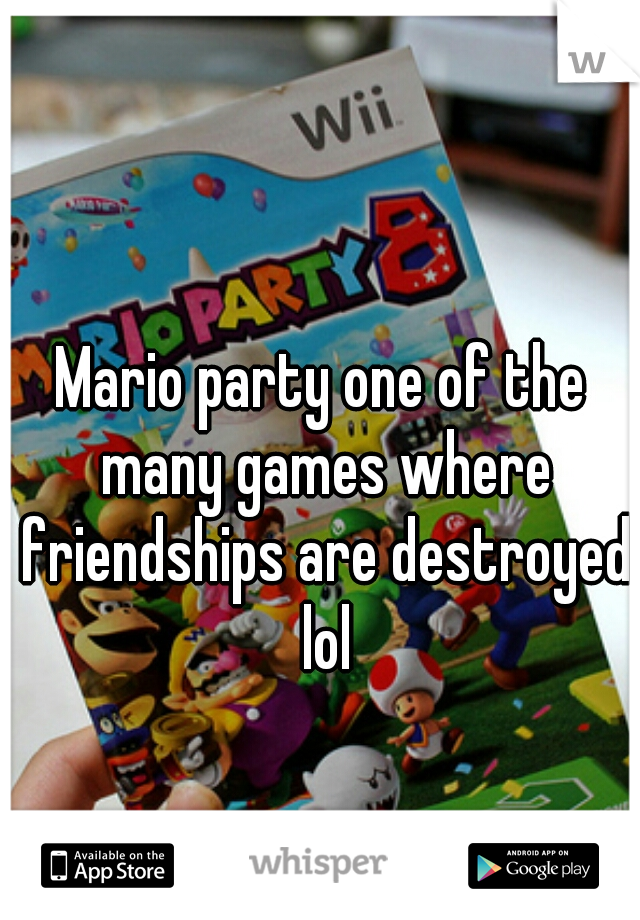 Mario party one of the many games where friendships are destroyed lol