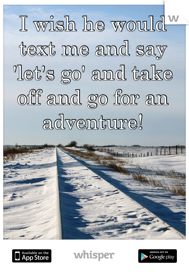 I wish he would text me and say 'let's go' and take off and go for an adventure!