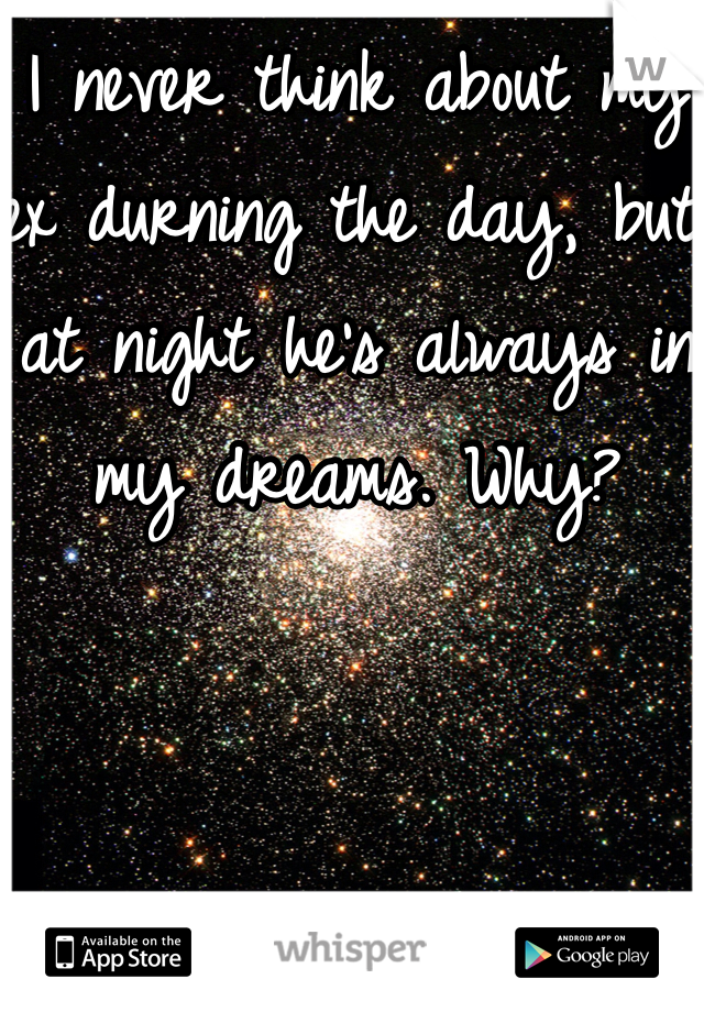 I never think about my ex durning the day, but at night he's always in my dreams. Why?
