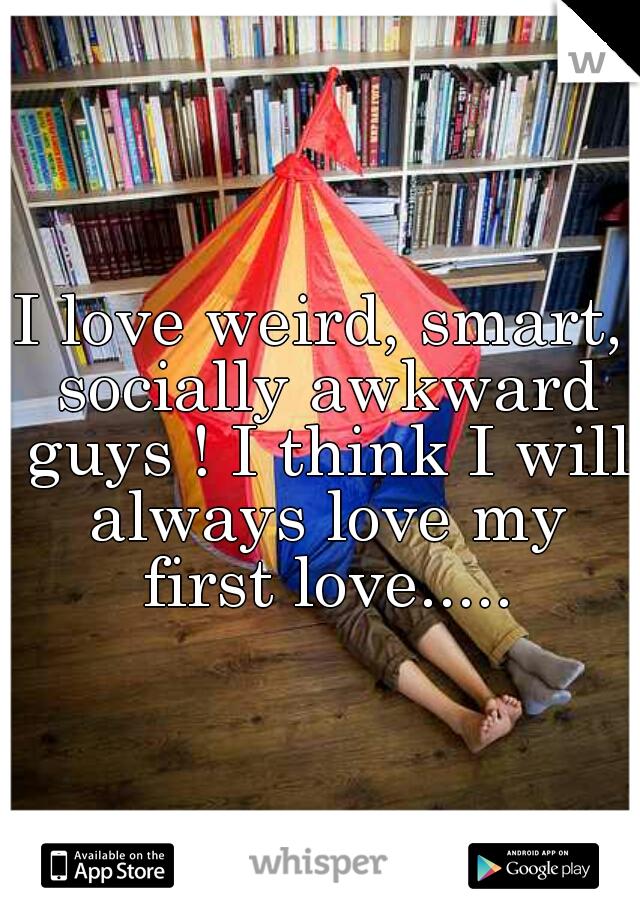 I love weird, smart, socially awkward guys ! I think I will always love my first love.....