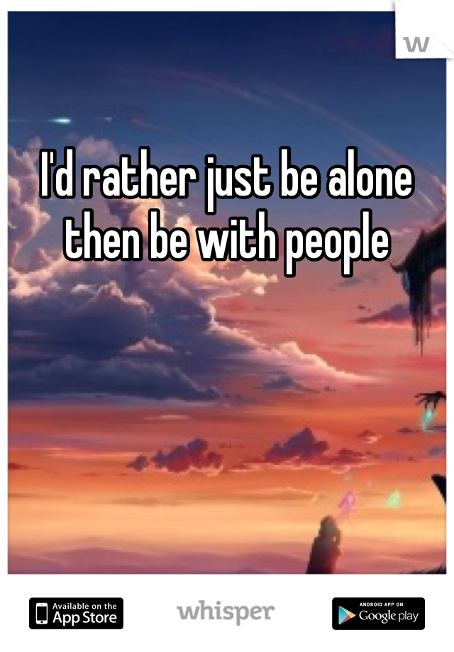 I'd rather just be alone then be with people