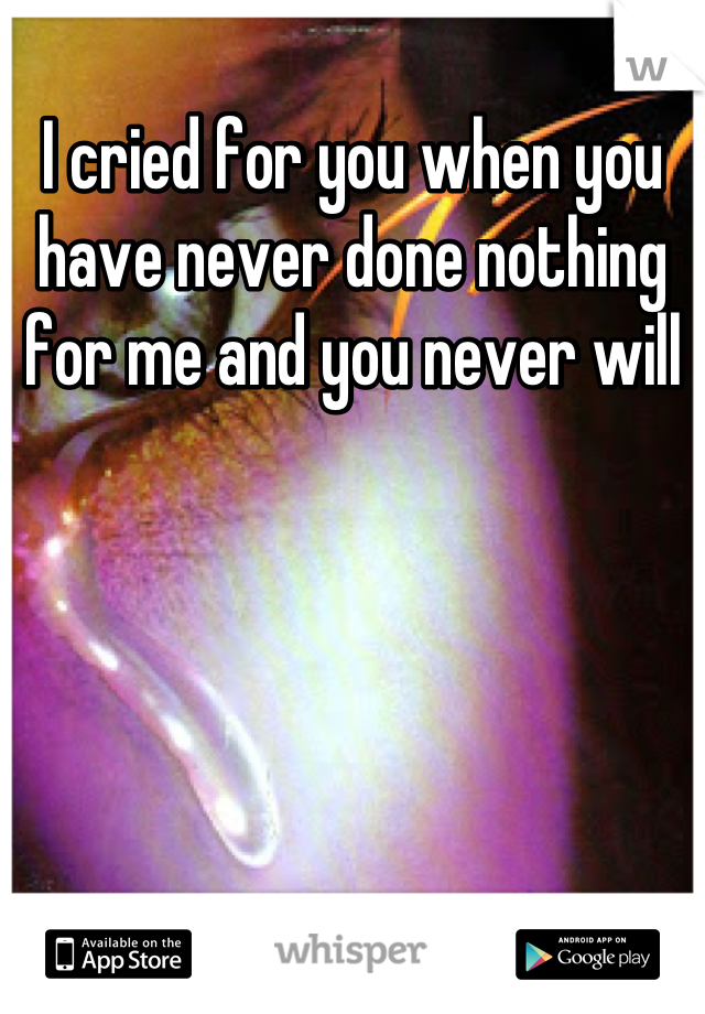 I cried for you when you have never done nothing for me and you never will
