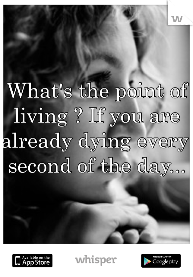 What's the point of living ? If you are already dying every second of the day...
