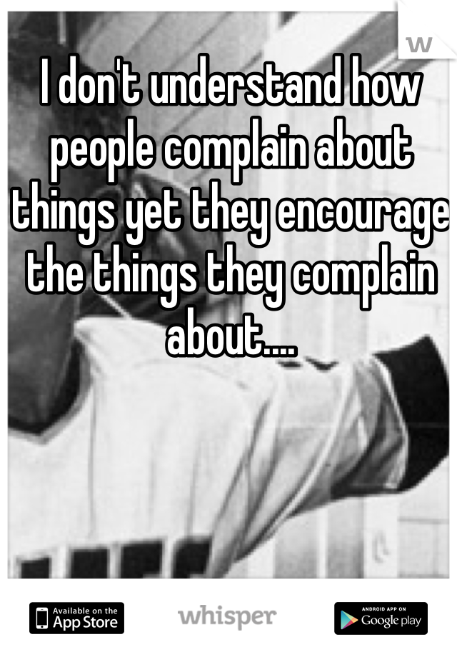 I don't understand how people complain about things yet they encourage the things they complain about....
