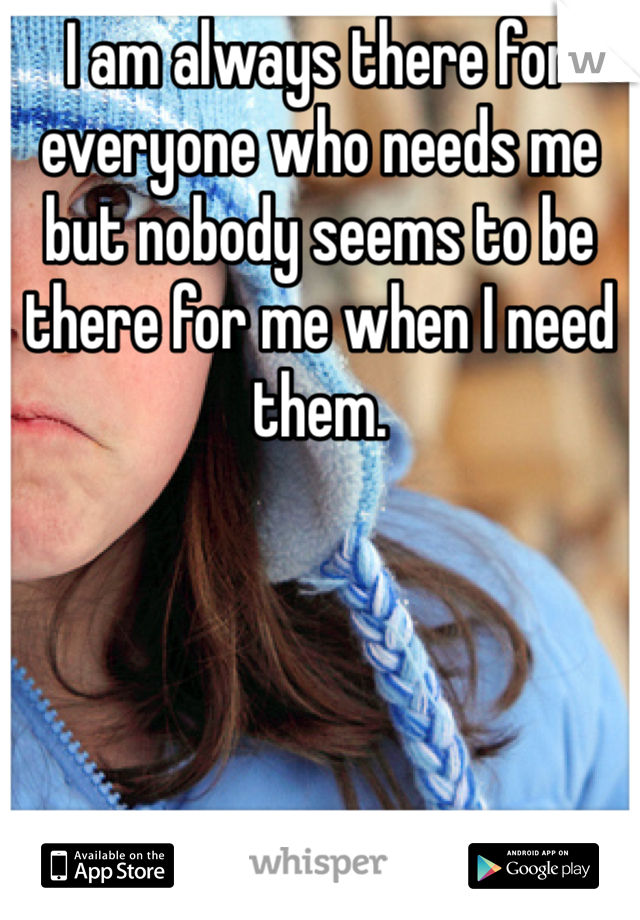 I am always there for everyone who needs me but nobody seems to be there for me when I need them.